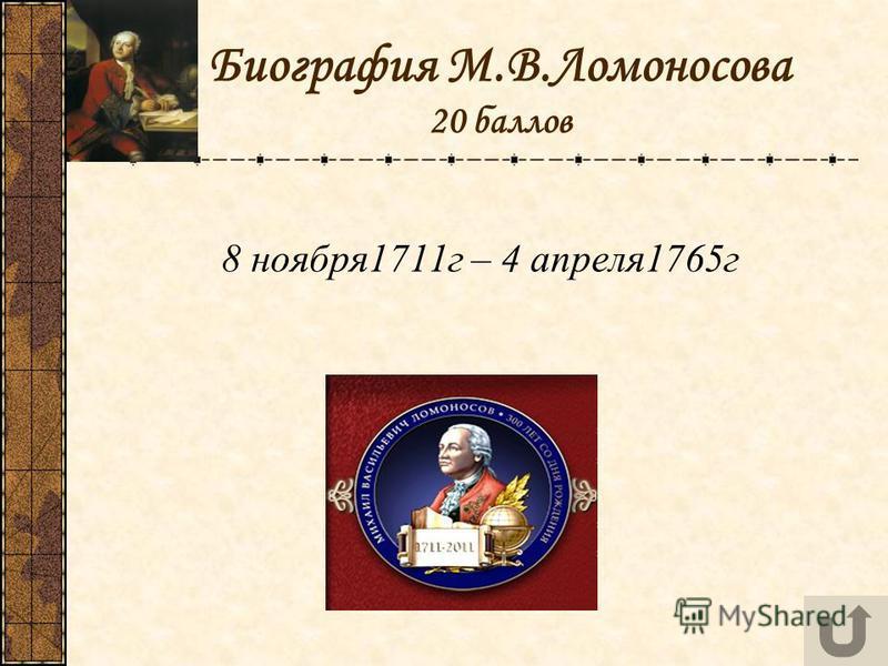 Биография М.В.Ломоносова 20 баллов 8 ноября 1711 г – 4 апреля 1765 г