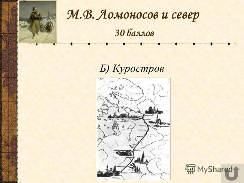 М.В. Ломоносов и север 30 баллов Б) Куростров