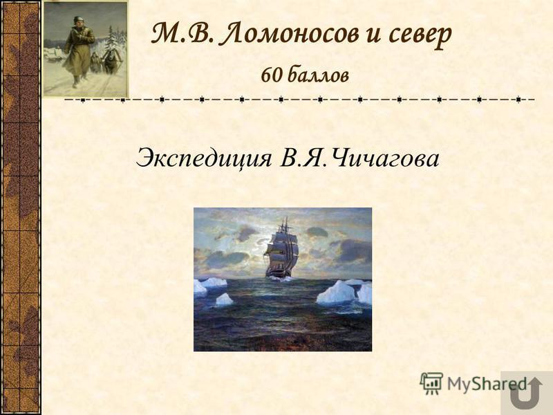 М.В. Ломоносов и север 60 баллов Экспедиция В.Я.Чичагова