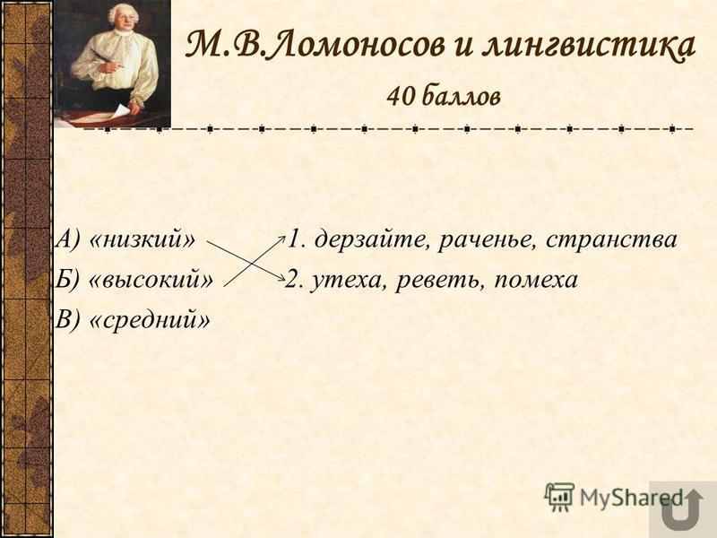 М.В.Ломоносов и лингвистика 40 баллов А) «низкий» 1. дерзайте, раченье, странства Б) «высокий» 2. утеха, реветь, помеха В) «средний»