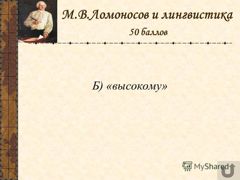 М.В.Ломоносов и лингвистика 50 баллов Б) «высокому»