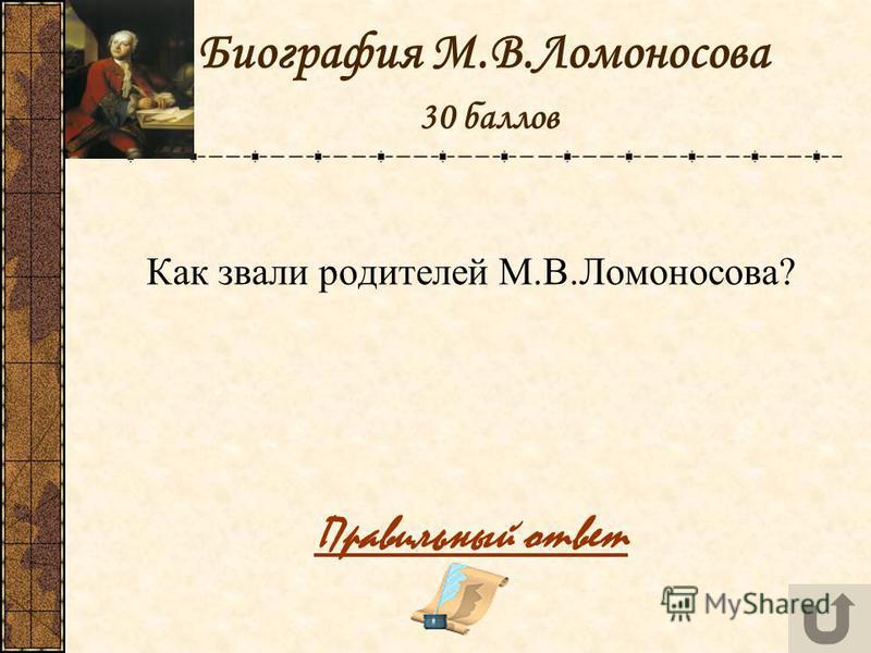 Биография М.В.Ломоносова 30 баллов Как звали родителей М.В.Ломоносова? Правильный ответ