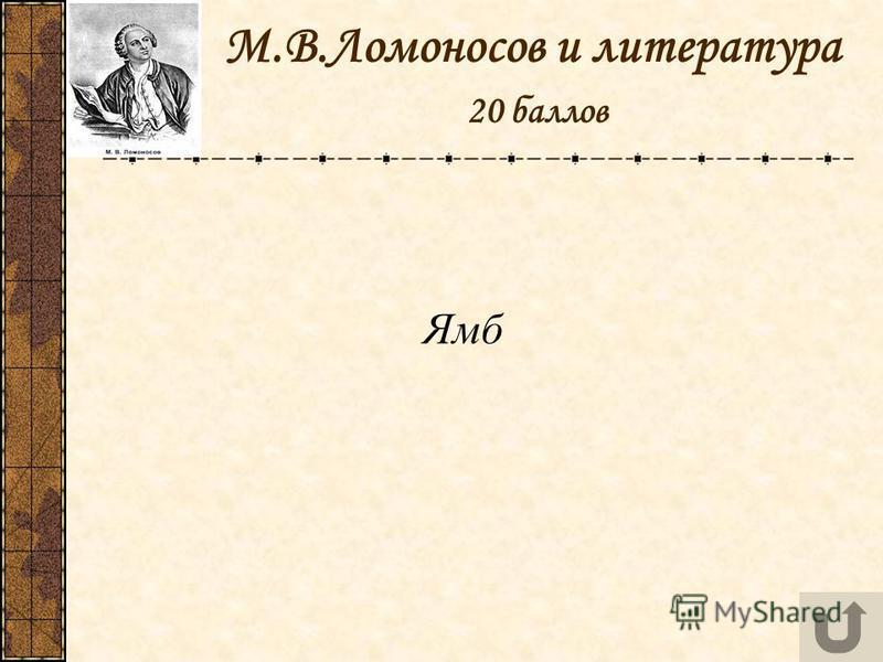 М.В.Ломоносов и литература 20 баллов Ямб