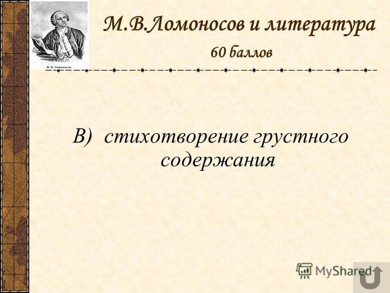 М.В.Ломоносов и литература 60 баллов В) стихотворение грустного содержания