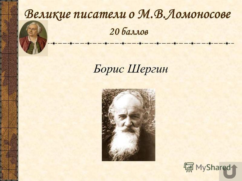 Великие писатели о М.В.Ломоносове 20 баллов Борис Шергин