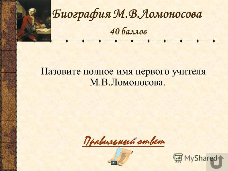 Биография М.В.Ломоносова 40 баллов Назовите полное имя первого учителя М.В.Ломоносова. Правильный ответ
