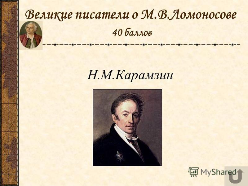 Великие писатели о М.В.Ломоносове 40 баллов Н.М.Карамзин