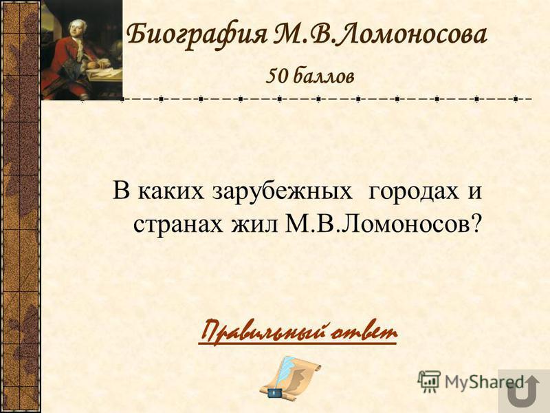 Биография М.В.Ломоносова 50 баллов В каких зарубежных городах и странах жил М.В.Ломоносов? Правильный ответ