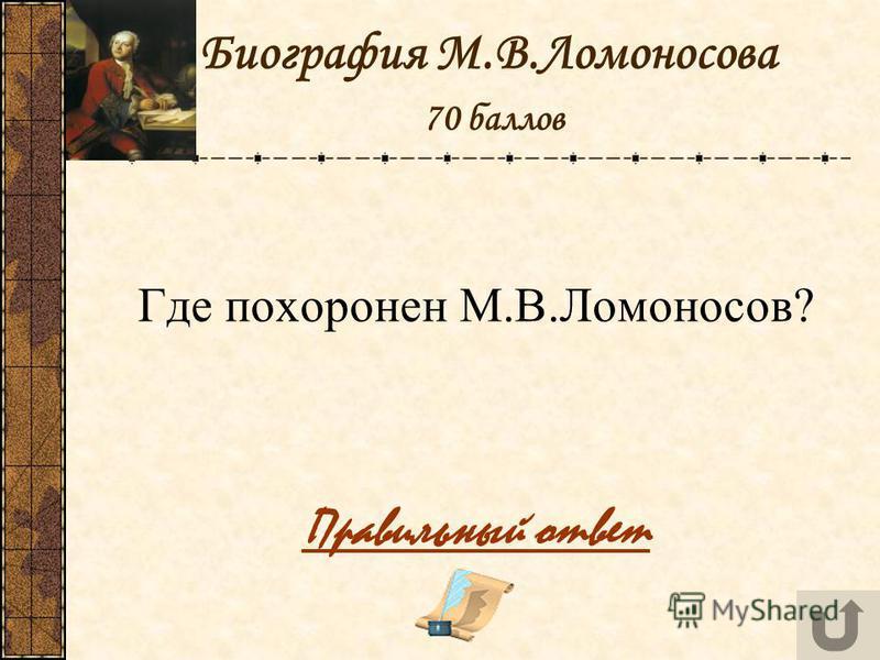 Биография М.В.Ломоносова 70 баллов Где похоронен М.В.Ломоносов? Правильный ответ