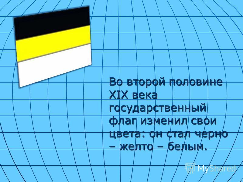 Во второй половине XIX века государственный флаг изменил свои цвета: он стал черно – желто – белым.