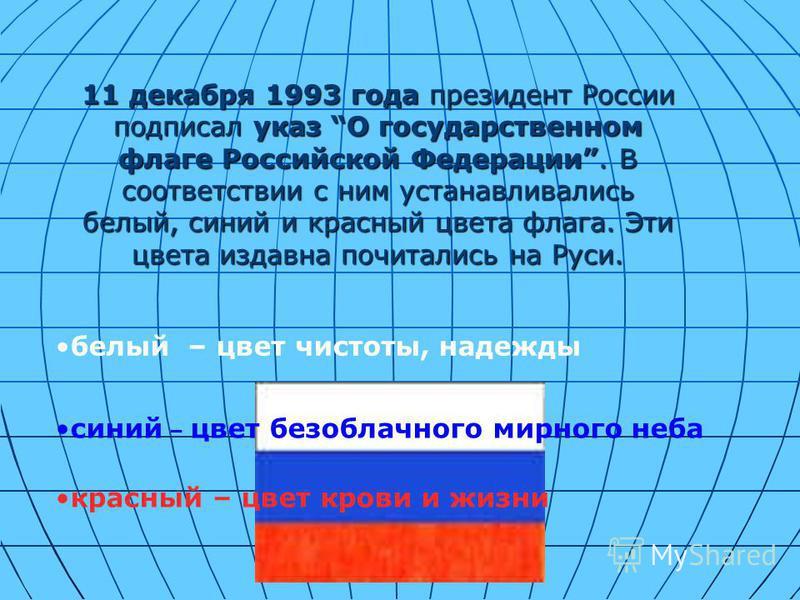 11 декабря 1993 года президент России подписал указ О государственном флаге Российской Федерации. В соответствии с ним устанавливались белый, синий и красный цвета флага. Эти цвета издавна почитались на Руси. белый – цвет чистоты, надежды синий – цве