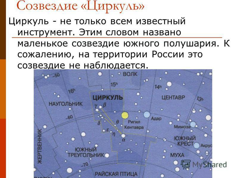 Созвездие «Циркуль» Циркуль - не только всем известный инструмент. Этим словом названо маленькое созвездие южного полушария. К сожалению, на территории России это созвездие не наблюдается.
