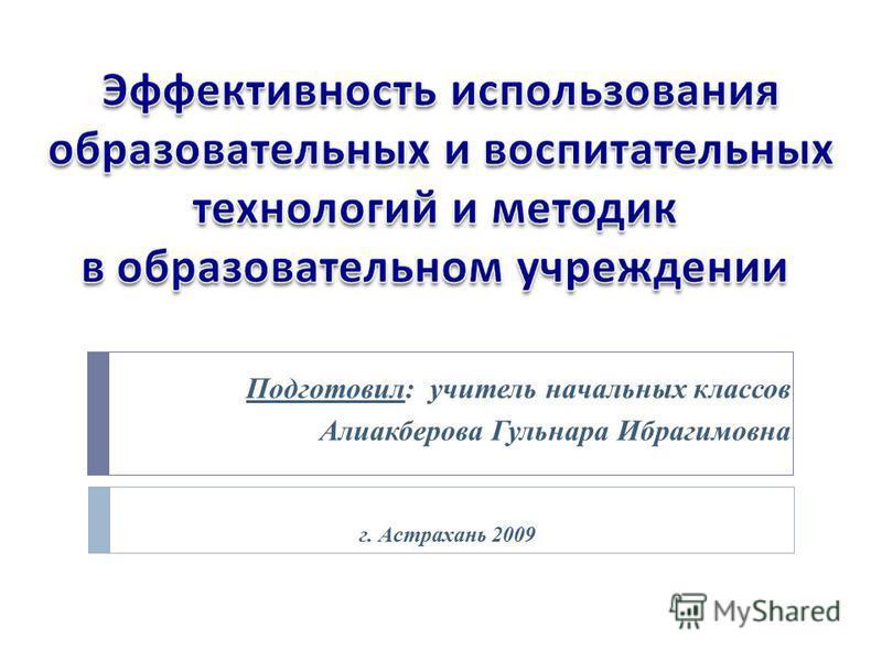 Подготовил: учитель начальных классов Алиакберова Гульнара Ибрагимовна г. Астрахань 2009