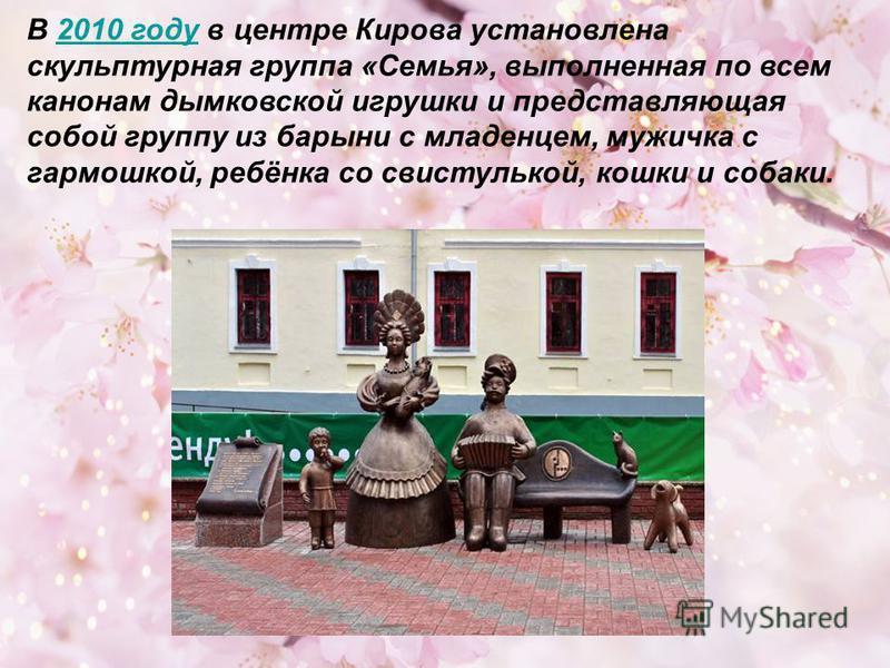 В 2010 году в центре Кирова установлена 2010 году скульптурная группа «Семья», выполненная по всем канонам дымковской игрушки и представляющая собой группу из барыни с младенцем, мужичка с гармошкой, ребёнка со свистулькой, кошки и собаки.
