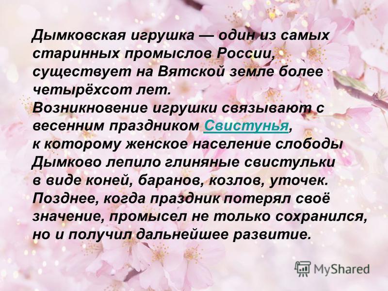 Дымковская игрушка один из самых старинных промыслов России, существует на Вятской земле более четырёхсот лет. Возникновение игрушки связывают с весенним праздником Свистунья,Свистунья к которому женское население слободы Дымково лепило глиняные свис