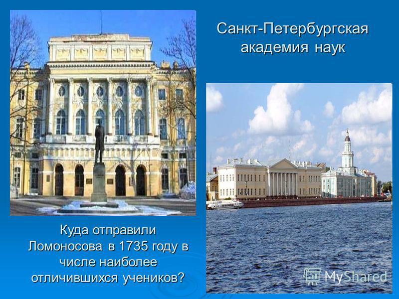 Санкт-Петербургская академия наук Куда отправили Ломоносова в 1735 году в числе наиболее отличившихся учеников?