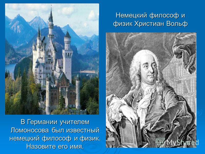Немецкий философ и физик Христиан Вольф В Германии учителем Ломоносова был известный немецкий философ и физик. Назовите его имя.
