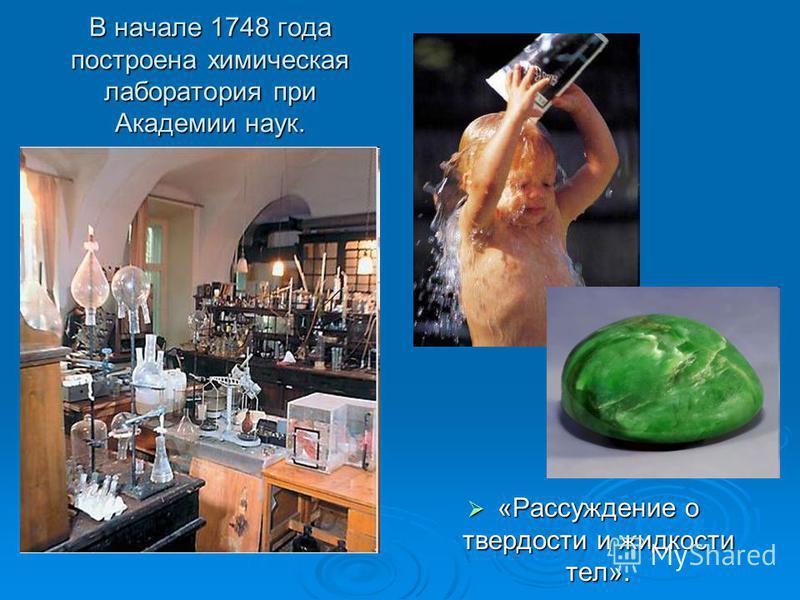 В начале 1748 года построена химическая лаборатория при Академии наук. «Рассуждение о твердости и жидкости тел». «Рассуждение о твердости и жидкости тел».
