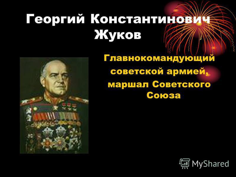 Георгий Константинович Жуков Главнокомандующий советской армией, маршал Советского Союза