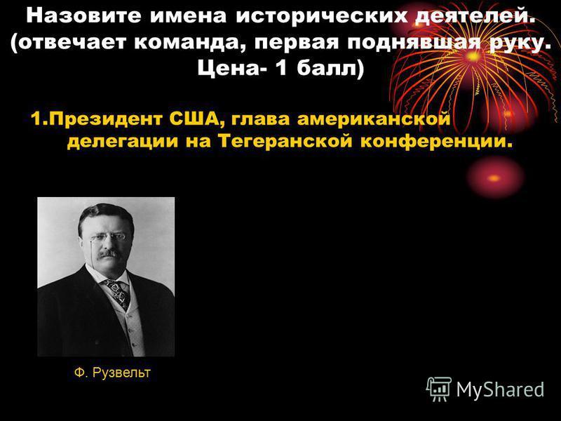 Назовите имена исторических деятелей. (отвечает команда, первая поднявшая руку. Цена- 1 балл) 1. Президент США, глава американской делегации на Тегеранской конференции. Ф. Рузвельт