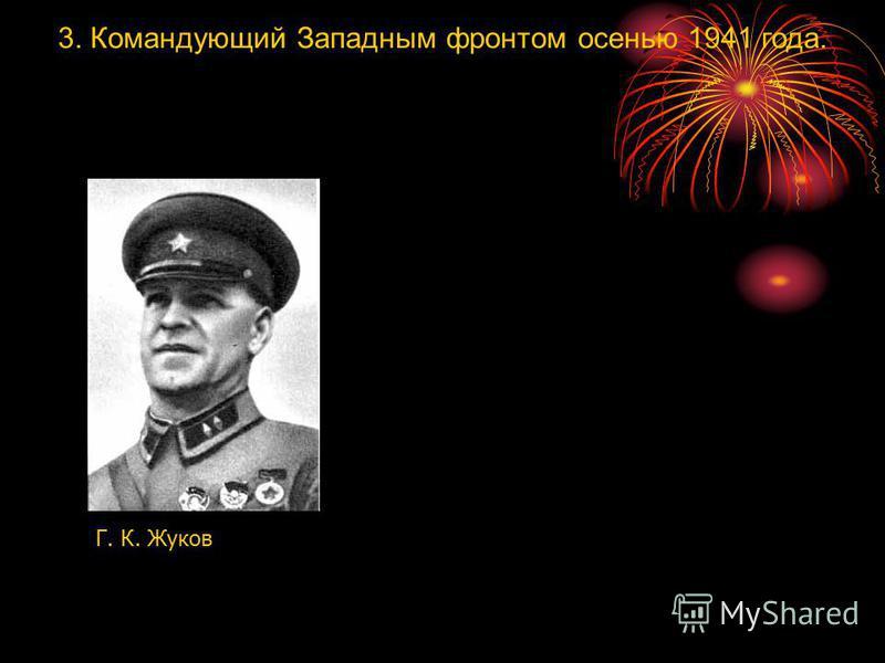 3. Командующий Западным фронтом осенью 1941 года. Г. К. Жуков