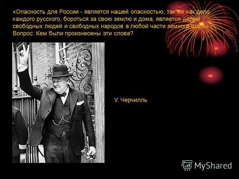 «Опасность для России - является нашей опасностью, так же как дело каждого русского, бороться за свою землю и дома, является делом свободных людей и свободных народов в любой части земного шара». Вопрос: Кем были произнесены эти слова? У. Черчилль
