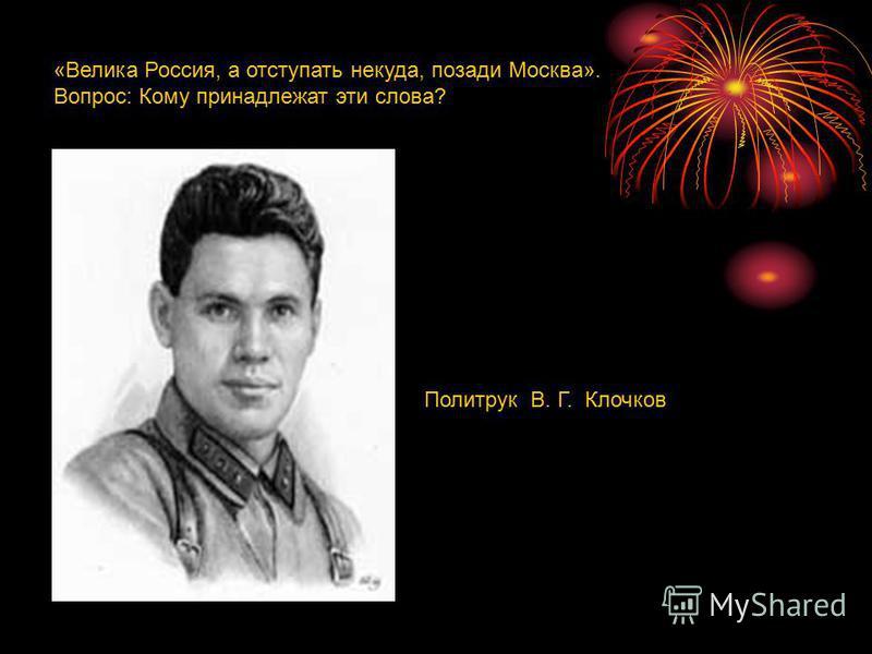 «Велика Россия, а отступать некуда, позади Москва». Вопрос: Кому принадлежат эти слова? Политрук В. Г. Клочков