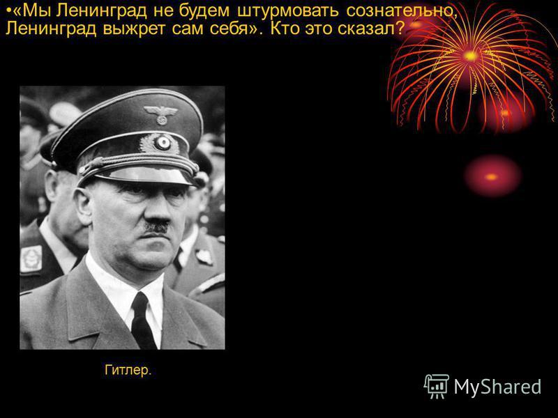 «Мы Ленинград не будем штурмовать сознательно, Ленинград выжрет сам себя». Кто это сказал? Гитлер.