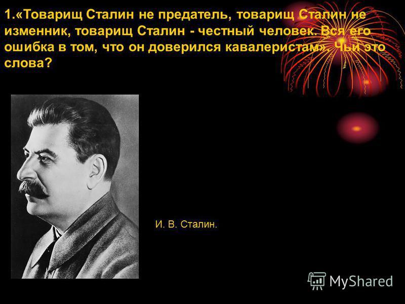 1.«Товарищ Сталин не предатель, товарищ Сталин не изменник, товарищ Сталин - честный человек. Вся его ошибка в том, что он доверился кавалеристам». Чьи это слова? И. В. Сталин.