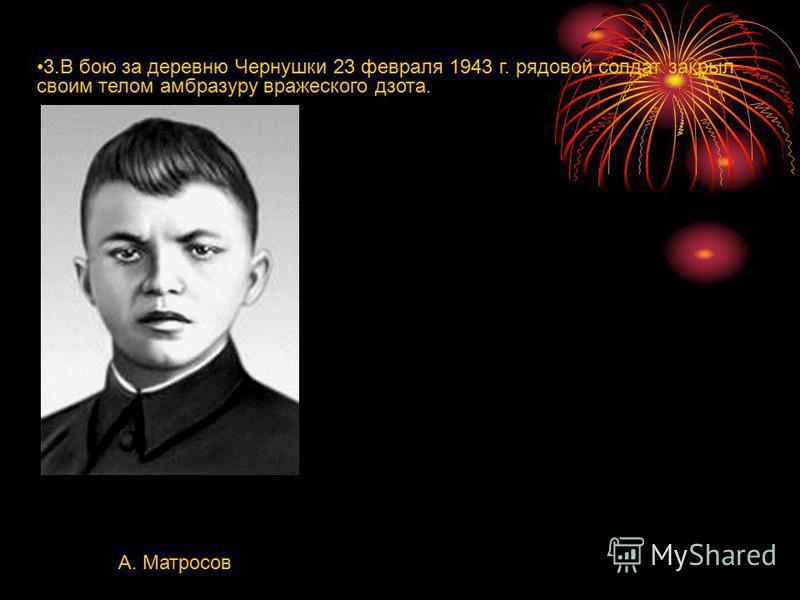 3. В бою за деревню Чернушки 23 февраля 1943 г. рядовой солдат закрыл своим телом амбразуру вражеского дзота. А. Матросов