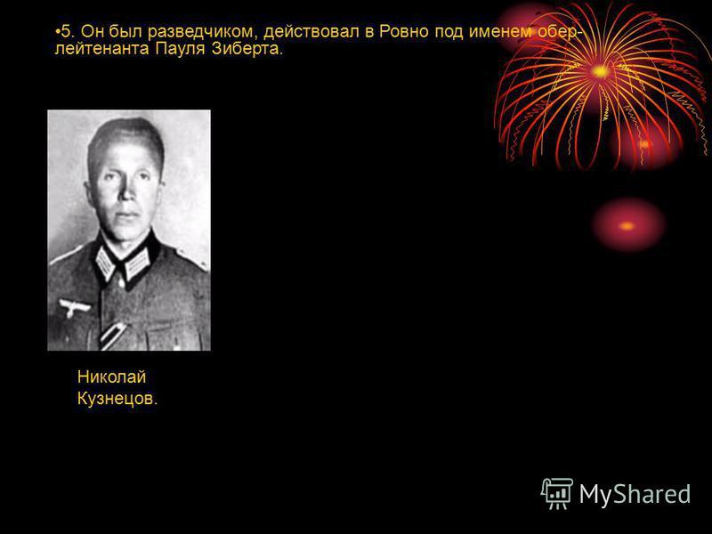 5. Он был разведчиком, действовал в Ровно под именем обер- лейтенанта Пауля Зиберта. Николай Кузнецов.
