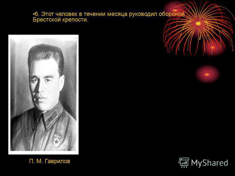 6. Этот человек в течении месяца руководил обороной Брестской крепости. П. М. Гаврилов