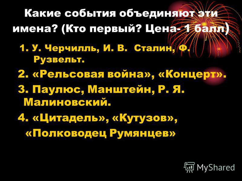 Какие события объединяют эти имена? (Кто первый? Цена- 1 балл ) 1. У. Черчилль, И. В. Сталин, Ф. Рузвельт. 2. «Рельсовая война», «Концерт». 3. Паулюс, Манштейн, Р. Я. Малиновский. 4. «Цитадель», «Кутузов», «Полководец Румянцев»