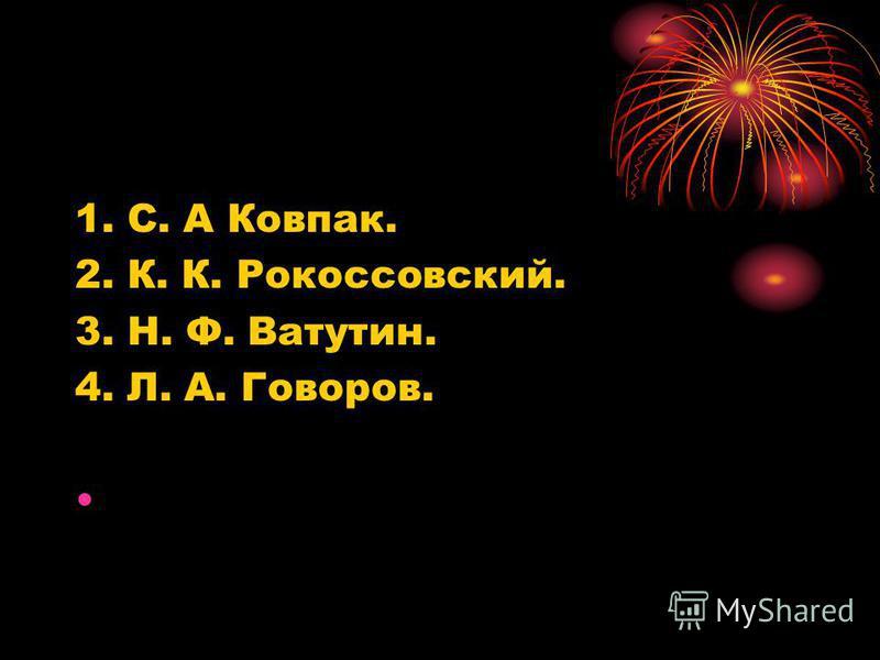 1. С. А Ковпак. 2. К. К. Рокоссовский. 3. Н. Ф. Ватутин. 4. Л. А. Говоров.