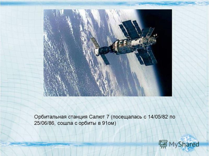Орбитальная станция Салют 7 (посещалась с 14/05/82 по 25/06/86, сошла с орбиты в 91 ом)