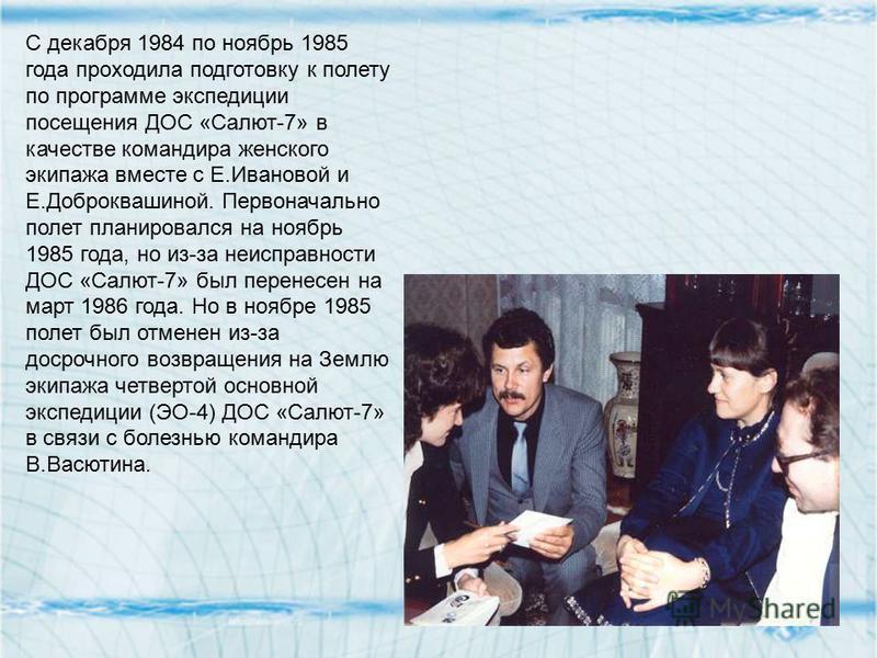 С декабря 1984 по ноябрь 1985 года проходила подготовку к полету по программе экспедиции посещения ДОС «Салют-7» в качестве командира женского экипажа вместе с Е.Ивановой и Е.Доброквашиной. Первоначально полет планировался на ноябрь 1985 года, но из-