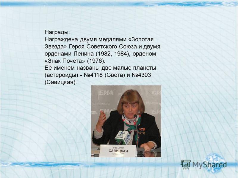 Награды: Награждена двумя медалями «Золотая Звезда» Героя Советского Союза и двумя орденами Ленина (1982, 1984), орденом «Знак Почета» (1976). Её именем названы две малые планеты (астероиды) - 4118 (Света) и 4303 (Савицкая).