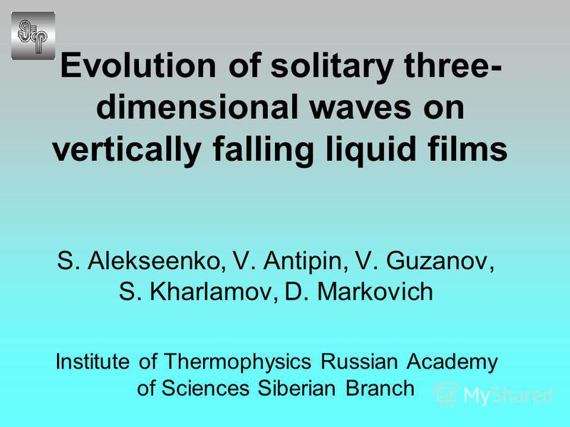 Evolution of solitary three- dimensional waves on vertically falling liquid films S. Alekseenko, V. Antipin, V. Guzanov, S. Kharlamov, D. Markovich Institute of Thermophysics Russian Academy of Sciences Siberian Branch