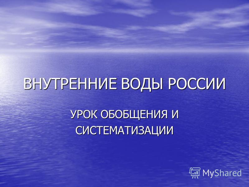 ВНУТРЕННИЕ ВОДЫ РОССИИ УРОК ОБОБЩЕНИЯ И СИСТЕМАТИЗАЦИИ