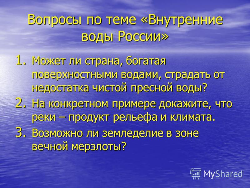 Вопросы по теме «Внутренние воды России» 1. Может ли страна, богатая поверхностными водами, страдать от недостатка чистой пресной воды? 2. На конкретном примере докажите, что реки – продукт рельефа и климата. 3. Возможно ли земледелие в зоне вечной м