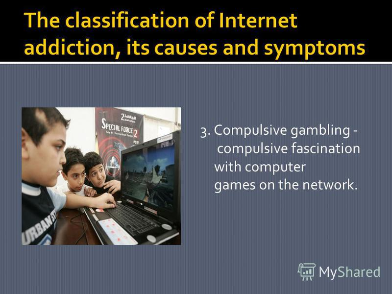 3. Compulsive gambling - compulsive fascination with computer games on the network.
