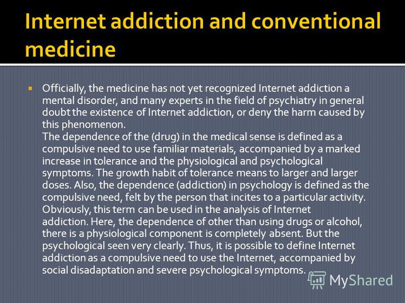 Officially, the medicine has not yet recognized Internet addiction a mental disorder, and many experts in the field of psychiatry in general doubt the existence of Internet addiction, or deny the harm caused by this phenomenon. The dependence of the
