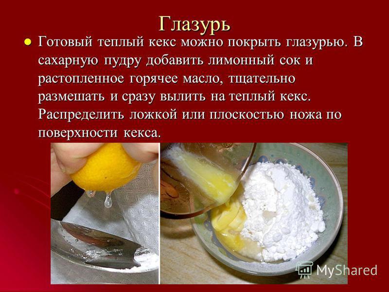 Глазурь Готовый теплый кекс можно покрыть глазурью. В сахарную пудру добавить лимонный сок и растопленное горячее масло, тщательно размешать и сразу вылить на теплый кекс. Распределить ложкой или плоскостью ножа по поверхности кекса. Готовый теплый к