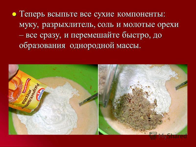 Теперь всыпьте все сухие компоненты: муку, разрыхлитель, соль и молотые орехи – все сразу, и перемешайте быстро, до образования однородной массы. Теперь всыпьте все сухие компоненты: муку, разрыхлитель, соль и молотые орехи – все сразу, и перемешайте