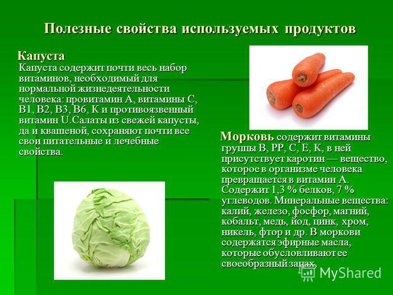 Полезные свойства используемых продуктов Капуста Капуста содержит почти весь набор витаминов, необходимый для нормальной жизнедеятельности человека: провитамин А, витамины С, В1, В2, В3, В6, К и противоязвенный витамин U.Салаты из свежей капусты, да