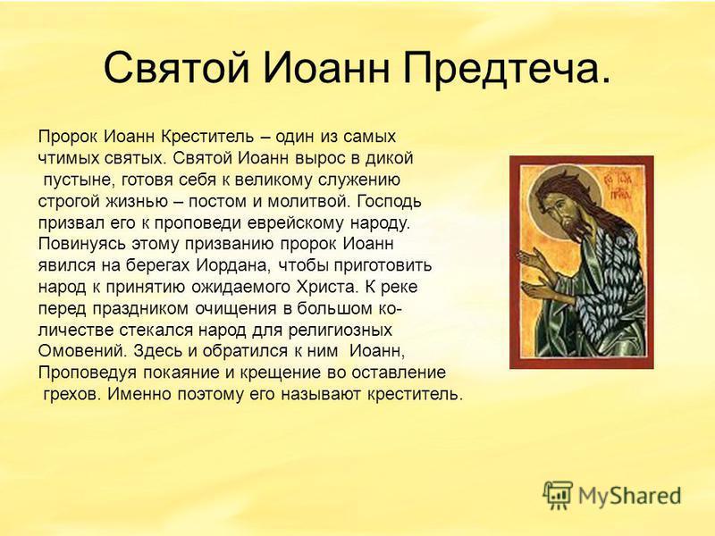 Святой Иоанн Предтеча. Пророк Иоанн Креститель – один из самых чтимых святых. Святой Иоанн вырос в дикой пустыне, готовя себя к великому служению строгой жизнью – постом и молитвой. Господь призвал его к проповеди еврейскому народу. Повинуясь этому п