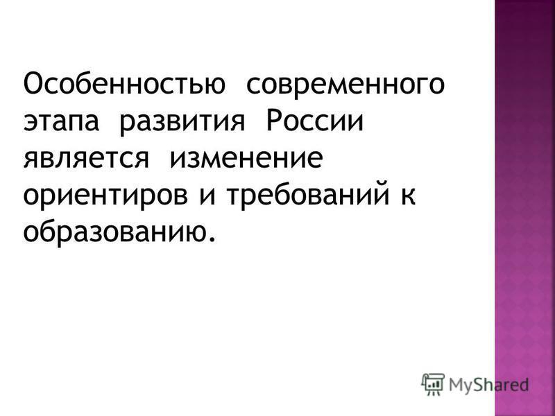Особенностью современного этапа развития России является изменение ориентиров и требований к образованию.