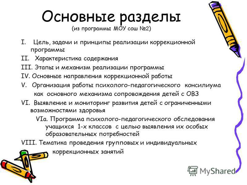 Основные разделы (из программы МОУ сош 2 ) I. Цель, задачи и принципы реализации коррекционной программы II. Характеристика содержания III. Этапы и механизм реализации программы IV.Основные направления коррекционной работы V.Организация работы психол