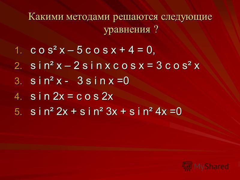 Какими методами решаются следующие уравнения ? 1. c o s² x – 5 c o s x + 4 = 0, 2. sin x – 2 s i n x c o s x = 3 c o s² x 3. sin x - 3 s i n x =0 4. s i n 2x = c o s 2x 5. sin 2x + sin 3x + sin 4x =0