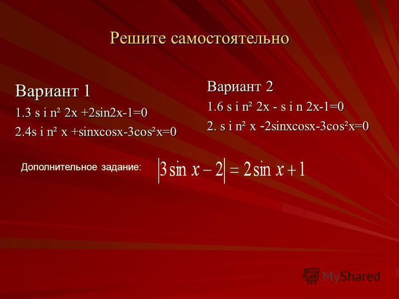 Решите самостоятельно Вариант 1 1.3 sin 2x +2sin2x-1=0 2.4sin x +sinxcosx-3cosex=0 Вариант 2 1.6 sin 2x - s i n 2x-1=0 2. sin x - 2sinxcosx-3cosex=0 Дополнительное задание: